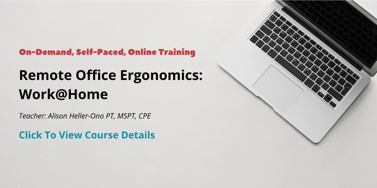 On-Demand, Self-Paced, Online Training Remote Office Ergonomics: Work@home Teacher: Alison Heller-Ono